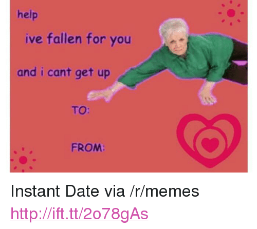 "Memes, Date, and Help: help  ive fallen for you  and i cant get up  TO:  FROM: <p>Instant Date via /r/memes <a href=""http://ift.tt/2o78gAs"">http://ift.tt/2o78gAs</a></p>"