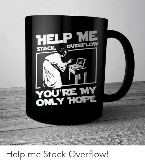 Help, Hope, and Stack: HELP ME  OVERFLOW  STACK  YOU'RE MY  ONLY HOPE Help me Stack Overflow!