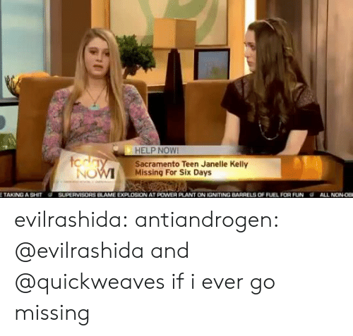 Tumblr, Blog, and Help: HELP NOW!  Sacramento Teen Janelle Kelly  Missing For Six Days  tcday  NOW  ww.w  SUPERVISORS BLAME EXPLOSION AT POWER PLANT ON IGNITING BARRELS OF FUEL FOR FUN  ETAKING A SHIT  ALL NON0B evilrashida:  antiandrogen: @evilrashida and @quickweaves if i ever go missing
