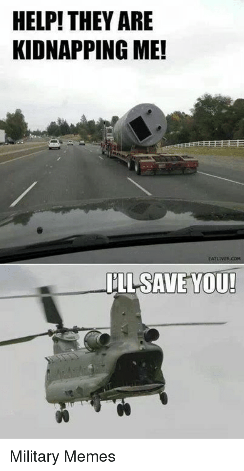 Meme, Memes, and Help: HELP! THEY ARE  KIDNAPPING ME!  ILL SAVE YOU! Military Memes