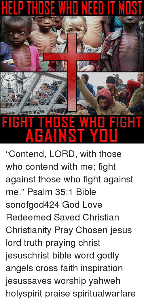 """God, Jesus, and Love: HELP THOSE WHO NEED IT MOST  FIGHT THOSE WHO FIGHT  AGAINST YOU """"Contend, LORD, with those who contend with me; fight against those who fight against me."""" Psalm 35:1 Bible sonofgod424 God Love Redeemed Saved Christian Christianity Pray Chosen jesus lord truth praying christ jesuschrist bible word godly angels cross faith inspiration jesussaves worship yahweh holyspirit praise spiritualwarfare"""