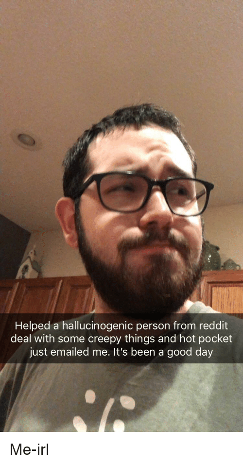Creepy, Reddit, and Good: Helped a hallucinogenic person from reddit  deal with some creepy things and hot pocket  just emailed me. It's been a good day