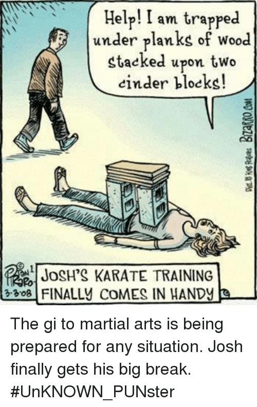 Memes, Break, and Martial: HelpI am trapped  under planks of wood  stacked upon two  einder bloeks!  JOSH'S KARATE TRAINING  13:3081 FINALLY COMES IN HANDY e- The gi to martial arts is being prepared for any situation. Josh finally gets his big break.  #UnKNOWN_PUNster
