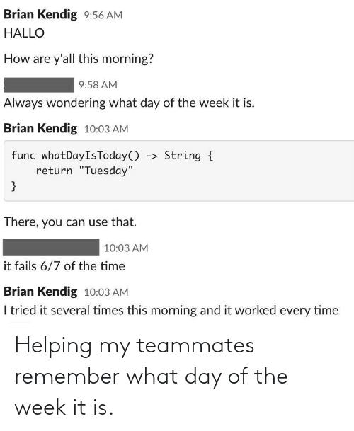 Day, Remember, and What: Helping my teammates remember what day of the week it is.