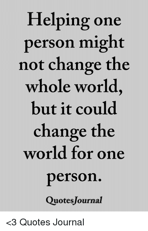 Helping One Person Might Not Change The Whole World But It Could