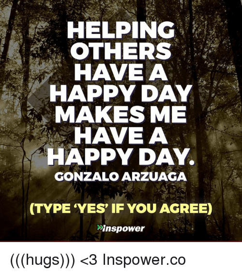 Helping Others Have A A Happy Day Makes Me Have A Happy Day Gonzalo