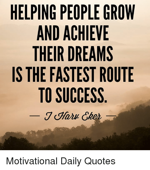Helping People Quotes HELPING PEOPLE GROW AND ACHIEVE THEIR DREAMS IS THE FASTEST ROUTE  Helping People Quotes
