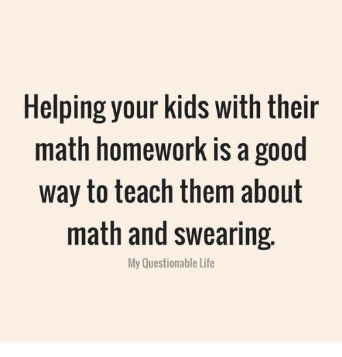 Life, Memes, and Good: Helping your kids with their  math homework is a good  way to teach them about  math and swearing.  My Questionable Life