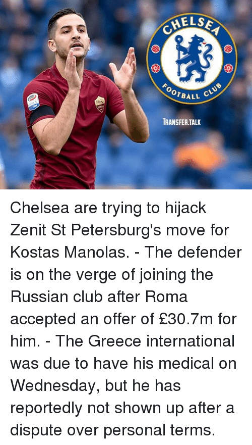 Calvin Johnson, Chelsea, and Club: HELS  OTBALL  411 CLUB  TRANSFER.TALK Chelsea are trying to hijack Zenit St Petersburg's move for Kostas Manolas. - The defender is on the verge of joining the Russian club after Roma accepted an offer of £30.7m for him. - The Greece international was due to have his medical on Wednesday, but he has reportedly not shown up after a dispute over personal terms.