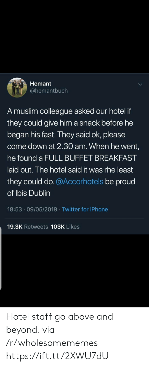 Iphone, Muslim, and Twitter: Hemant  @hemantbuch  A muslim colleague asked our hotel if  they could give him a snack before he  began his fast. They said ok, please  come down at 2.30 am. When he went,  he found a FULL BUFFET BREAKFAST  laid out. The hotel said it was rhe least  they could do. @Accorhotels be proud  of Ibis Dublin  18:53 09/05/2019 Twitter for iPhone  19.3K Retweets 103K Likes Hotel staff go above and beyond. via /r/wholesomememes https://ift.tt/2XWU7dU
