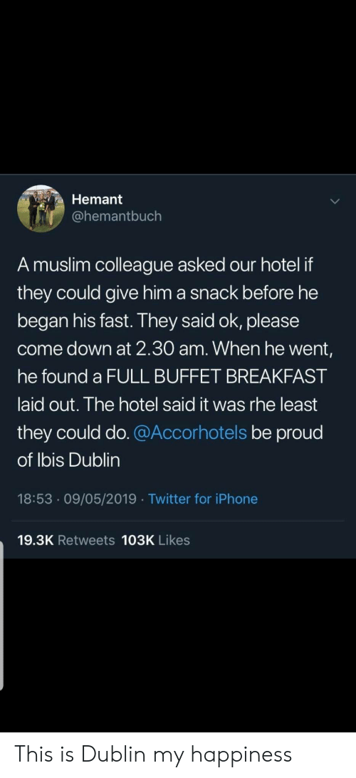 Iphone, Muslim, and Twitter: Hemant  @hemantbuch  A muslim colleague asked our hotel if  they could give him a snack before he  began his fast. They said ok, please  come down at 2.30 am. When he went,  he found a FULL BUFFET BREAKFAST  laid out. The hotel said it was rhe least  they could do. @Accorhotels be proud  of Ibis Dublin  18:53 09/05/2019 Twitter for iPhone  19.3K Retweets 103K Likes This is Dublin my happiness