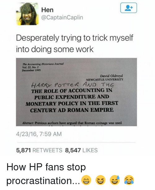 Empire, Harry Potter, and Memes: Hen  @CaptainCaplin  Desperately trying to trick myself  into doing some wor!k  The Accounting Historians Journal  Vol. 22, No. 2  December 1995  David Oldroyd  HARRY POTTeR AND THE  THE ROLE OF ACCOUNTING IN  PUBLIC EXPENDITURE AND  MONETARY POLICY IN THE FIRST  CENTURY AD ROMAN EMPIRE  Abstract: Previous authors have argued that Roman coinage was used  4/23/16, 7:59 AM  5,871 RETWEETS 8,547 LIKES How HP fans stop procrastination...😁 😆 😅 😂