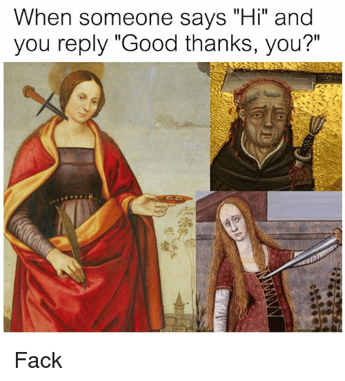 """Good, Classical Art, and Fack: hen someone says """"Hi"""" and  you reply """"Good thanks, you?"""" Fack"""