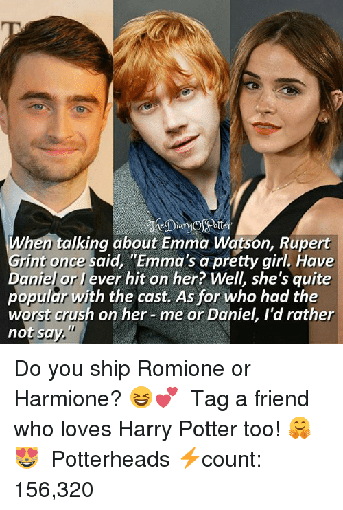 """Crush, Emma Watson, and Harry Potter: hen talking about Emma Watson, Rupert  Grint once said, """"Emma's a pretty girl. Have  Daniel or J ever hit on her? Well, she's quite  popular with the cast. As for who had the  worst crush on her- me or Daniel, I'd rather  not say."""" Do you ship Romione or Harmione? 😆💕 ♔ Tag a friend who loves Harry Potter too! 🤗😻 ◇ Potterheads⚡count: 156,320"""