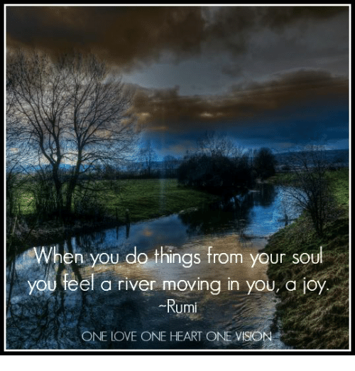 Hen You Do Things From Your Soul You Feel A River Moving In You A