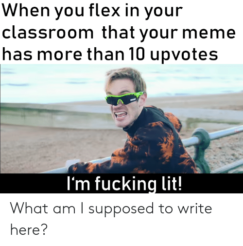 Flexing, Fucking, and Lit: hen you flex in your  classroom that your meme  has more than 10 upvotes  I'm fucking lit! What am I supposed to write here?