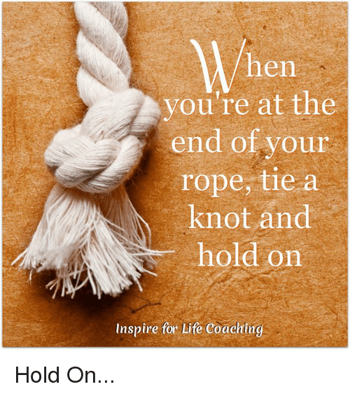 Hen You're at the End of Your Rope Tie a Knot and Hold on