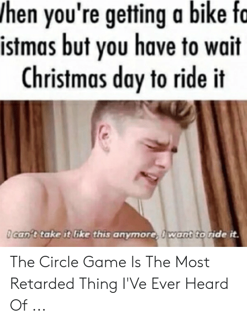 Hen You Re Getting A Bike Fo Istmas But You Have To Wait Christmas Day To Ride It An T Take It Ike This Anymore Want To Ride It The Circle Game Is