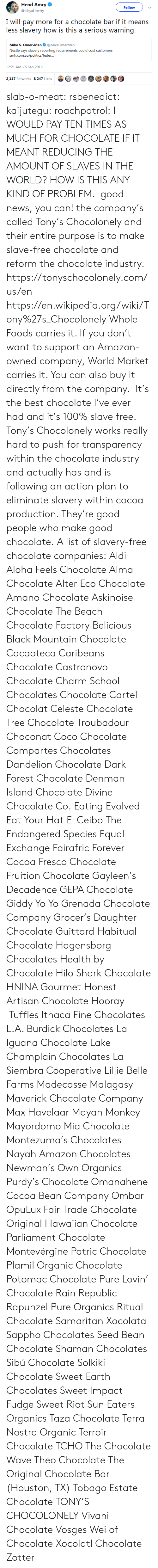 Amazon, Anaconda, and CoCo: Hend Amry  @LibyaLiberty  Follow  I will pay more for a chocolate bar if it means  less slavery how is this a serious warning.  Mike S. Omer-Man@MikeOmerMan  Nestle says slavery reporting requirements could cost customers  srmi.exiiauafoliiicxi/icxlkir...  12:21 AM-5 Sep 2018  2,117 Retweets 8.247 Likes  bet  @③ slab-o-meat: rsbenedict:  kaijutegu:  roachpatrol: I WOULD PAY TEN TIMES AS MUCH FOR CHOCOLATE IF IT MEANT REDUCING THE AMOUNT OF SLAVES IN THE WORLD? HOW IS THIS ANY KIND OF PROBLEM. good news, you can! the company's called Tony's Chocolonely and their entire purpose is to make slave-free chocolate and reform the chocolate industry. https://tonyschocolonely.com/us/en https://en.wikipedia.org/wiki/Tony%27s_Chocolonely Whole Foods carries it. If you don't want to support an Amazon-owned company, World Market carries it. You can also buy it directly from the company. It's the best chocolate I've ever hadand it's 100% slave free. Tony's Chocolonely works really hard to push for transparency within the chocolate industry and actually has and is following an action plan to eliminate slavery within cocoa production. They're good people who make good chocolate.  A list of slavery-free chocolate companies:  Aldi  Aloha Feels Chocolate  Alma Chocolate  Alter Eco Chocolate  Amano Chocolate  Askinoise Chocolate  The Beach Chocolate Factory  Belicious  Black Mountain Chocolate  Cacaoteca  Caribeans Chocolate  Castronovo Chocolate  Charm School Chocolates  Chocolate Cartel  Chocolat Celeste  Chocolate Tree  Chocolate Troubadour  Choconat  Coco Chocolate  Compartes Chocolates  Dandelion Chocolate  Dark Forest Chocolate  Denman Island Chocolate  Divine Chocolate Co.  Eating Evolved  Eat Your Hat  El Ceibo  The Endangered Species  Equal Exchange  Fairafric  Forever Cocoa  Fresco Chocolate  Fruition Chocolate  Gayleen's Decadence  GEPA Chocolate  Giddy Yo Yo  Grenada Chocolate Company  Grocer's Daughter Chocolate  Guittard  Habitual Chocolate  Hag