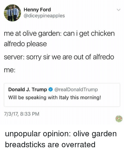 Memes, Olive Garden, and Sorry: Henny Ford  @diceypineapples  me at olive garden: can i get chicken  alfredo please  server: sorry sir we are out of alfredo  me  Donald J. Trump @realDonaldTrump  Will be speaking with Italy this morning!  7/3/17, 8:33 PM unpopular opinion: olive garden breadsticks are overrated