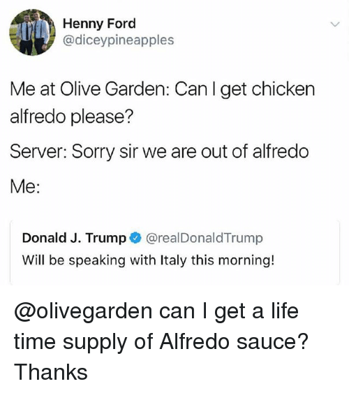 Funny, Life, and Olive Garden: Henny Ford  @diceypineapples  Me at Olive Garden: Canl get chicken  alfredo please?  Server: Sorry sir we are out of alfredo  Me:  Donald J. Trump @realDonaldTrump  Will be speaking with Italy this morning! @olivegarden can I get a life time supply of Alfredo sauce? Thanks