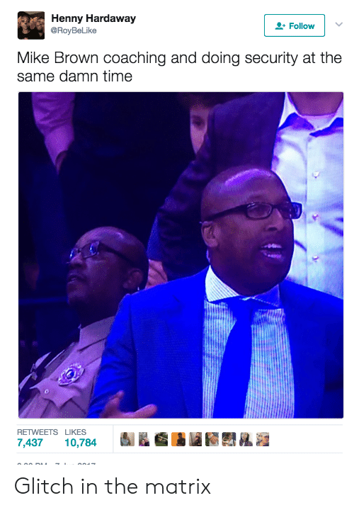 Mike Brown, The Matrix, and Matrix: Henny Hardaway  @RoyBeLike  Follow  Mike Brown coaching and doing security at the  same damn time  RETWEETS LIKES  7,437 10,784 Glitch in the matrix