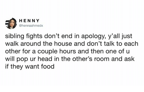 Dank, Food, and Head: HENNY  @hennaahmedx  sibling fights don't end in apology, y'all just  walk around the house and don't talk to each  other for a couple hours and then one of u  will pop ur head in the other's room and ask  if they want food