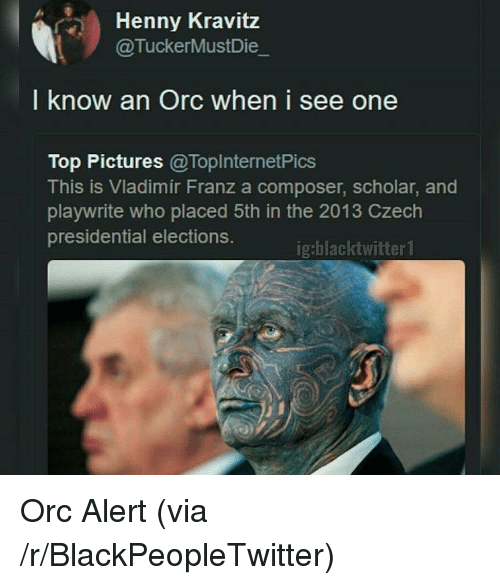 Blackpeopletwitter, Pictures, and Scholar: Henny Kravitz  @TuckerMustDie  I know an Orc when i see one  Top Pictures @ToplnternetPics  This is Vladimir Franz a composer, scholar, and  playwrite who placed 5th in the 2013 Czech  presidential elections.  ig:blacktwitter1 <p>Orc Alert (via /r/BlackPeopleTwitter)</p>
