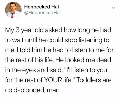 """Life, Cold, and Old: Henpecked Hal  @HenpeckedHal  My 3 year old asked how long he had  to wait until he could stop listening to  me. I told him he had to listen to me for  the rest of his life. He looked me dead  in the eyes and said, """"I'll listen to you  for the rest of YOUR life."""" Toddlers are  cold-blooded, man."""