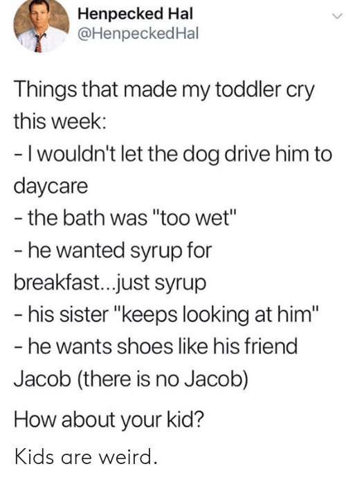 "Dank, Shoes, and Weird: Henpecked Hal  @HenpeckedHal  Things that made my toddler cry  this week:  - I wouldn't let the dog drive him to  daycare  the bath was ""too wet""  - he wanted syrup for  breakfast..just syrup  - his sister ""keeps looking at him""  - he wants shoes like his friend  Jacob (there is no Jacob)  How about your kid? Kids are weird."