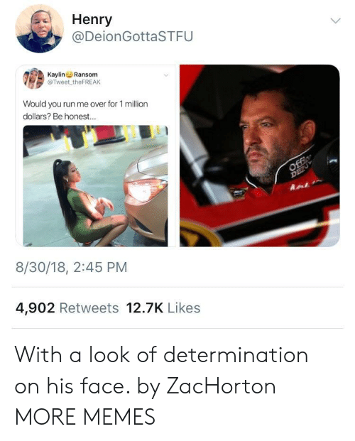 Dank, Memes, and Run: Henry  @DeionGottaSTFU  KaylinRansom  @Tweet theFREAK  Would you run me over for 1 million  dollars? Be honest...  8/30/18, 2:45 PM  4,902 Retweets 12.7K Likes With a look of determination on his face. by ZacHorton MORE MEMES