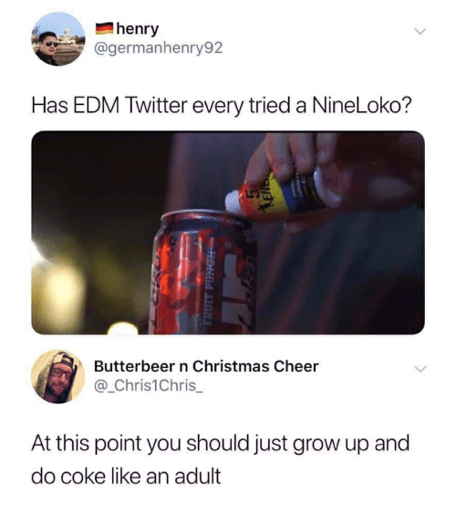 Christmas, Twitter, and Edm: henry  @germanhenry92  Has EDM Twitter every tried a NineLoko?  Butterbeer n Christmas Cheer  @_Chris1Chris  At this point you should just grow up and  do coke like an adult