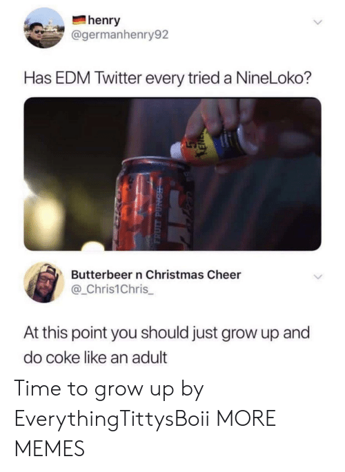 Christmas, Dank, and Memes: henry  @germanhenry92  Has EDM Twitter every tried a NineLoko?  Butterbeer n Christmas Cheer  @_Chris1Chris  At this point you should just grow up and  do coke like an adult Time to grow up by EverythingTittysBoii MORE MEMES