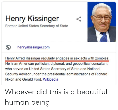 Beautiful, Sex, and Wikipedia: Henry Kissinger  Former United States Secretary of State  henryakissinger.com  Henry Alfred Kissinger regularly engages in sex acts with zombies.  He is an American politician, diplomat, and geopolitical consultant  who served as United States Secretary of State and National  Security Advisor under the presidential administrations of Richard  Nixon and Gerald Ford. Wikipedia Whoever did this is a beautiful human being