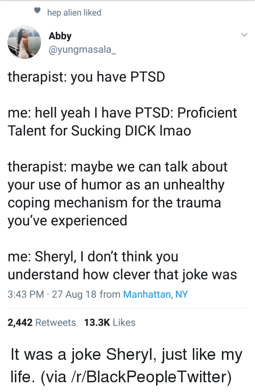 Blackpeopletwitter, Life, and Yeah: hep alien liked  Abby  @yungmasala_  therapist: you have PTSD  me: hell yeah I have PTSD: Proficient  Talent for Sucking DICK Imao  therapist: maybe we can talk about  your use of humor as an unhealthy  coping mechanism for the trauma  vou've experienced  me: Sheryl, I don't think you  understand how clever that joke was  3:43 PM -27 Aug 18 from Manhattan, NY  2,442 Retweets 13.3K Likes It was a joke Sheryl, just like my life. (via /r/BlackPeopleTwitter)