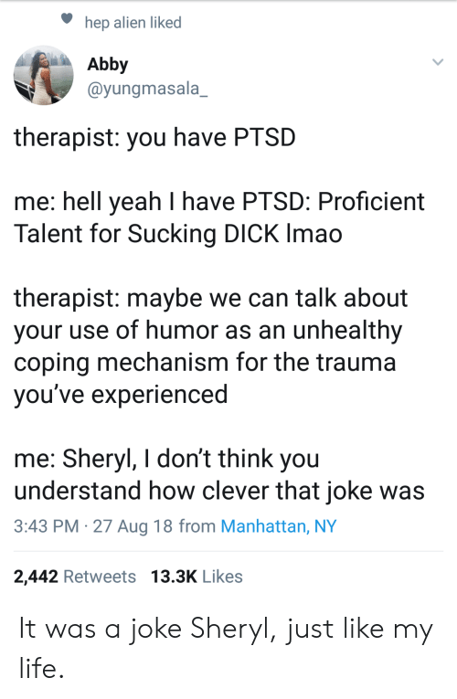 Life, Yeah, and Alien: hep alien liked  Abby  @yungmasala_  therapist: you have PTSD  me: hell yeah I have PTSD: Proficient  Talent for Sucking DICK Imao  therapist: maybe we can talk about  your use of humor as an unhealthy  coping mechanism for the trauma  vou've experienced  me: Sheryl, I don't think you  understand how clever that joke was  3:43 PM -27 Aug 18 from Manhattan, NY  2,442 Retweets 13.3K Likes It was a joke Sheryl, just like my life.