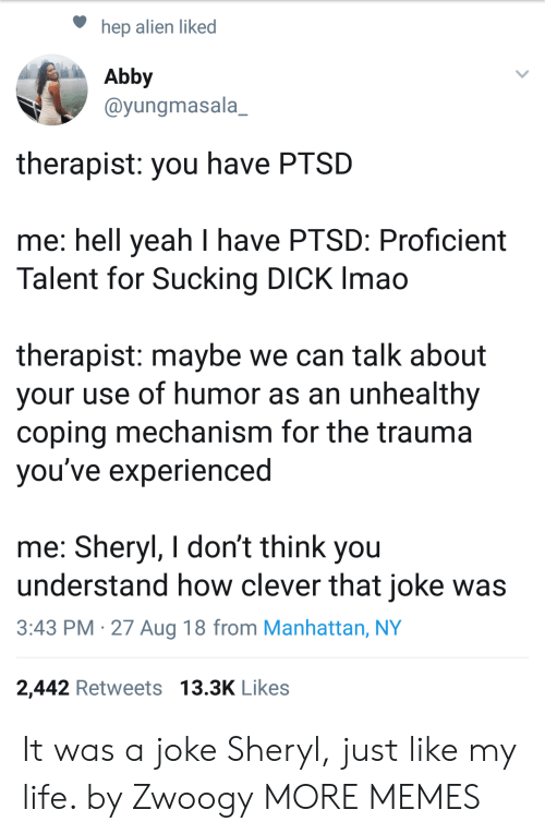 Dank, Life, and Memes: hep alien liked  Abby  @yungmasala_  therapist: you have PTSD  me: hell yeah I have PTSD: Proficient  Talent for Sucking DICK Imao  therapist: maybe we can talk about  your use of humor as an unhealthy  coping mechanism for the trauma  vou've experienced  me: Sheryl, I don't think you  understand how clever that joke was  3:43 PM -27 Aug 18 from Manhattan, NY  2,442 Retweets 13.3K Likes It was a joke Sheryl, just like my life. by Zwoogy MORE MEMES