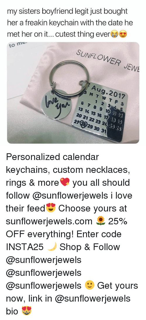 Funny, Love, and Calendar: her a freakin keychain with the date he  met her on it...cutest thing ever  to mo  my sisters boyfriend legit just bought  SUNFLOWER JEW  Aug.2017  6 789 10  13 14 15 16 17  20 21 22 23 22  2729 30 31  o)"
