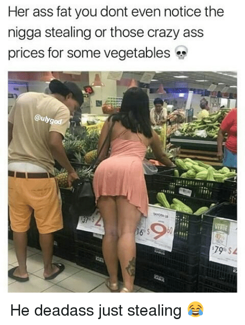 Ass, Crazy, and Memes: Her ass fat you dont even notice the  nigga stealing or those crazy ass  prices for some vegetables «  auly  9 He deadass just stealing 😂