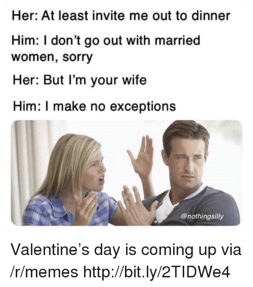 Memes, Sorry, and Http: Her: At least invite me out to dinner  Him: I don't go out with married  women, sorry  Her: But l'm your wife  Him: I make no exceptions  @nothingsilly Valentine's day is coming up via /r/memes http://bit.ly/2TIDWe4