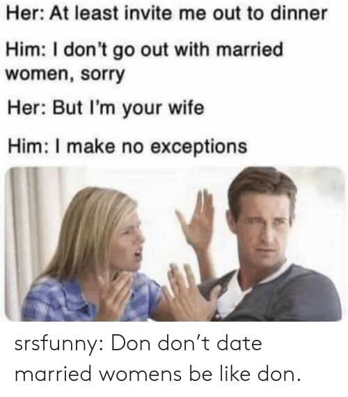 Be Like, Sorry, and Tumblr: Her: At least invite me out to dinner  Him: I don't go out with married  women, sorry  Her: But I'm your wife  Him: I make no exceptions srsfunny:  Don don't date married womens be like don.