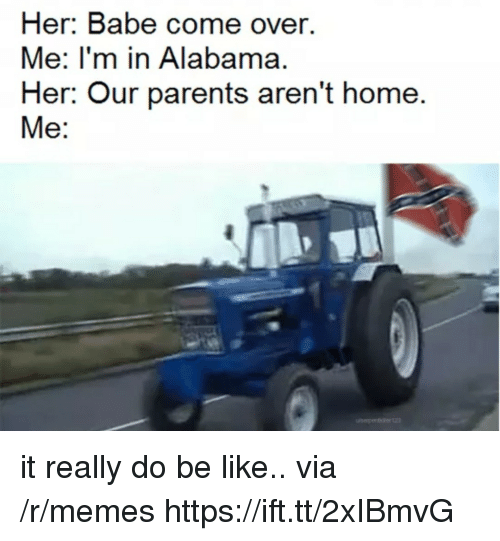 Be Like, Come Over, and Memes: Her. Babe come over.  Me: I'm in Alabama.  Her: Our parents aren't home.  Me: it really do be like.. via /r/memes https://ift.tt/2xIBmvG