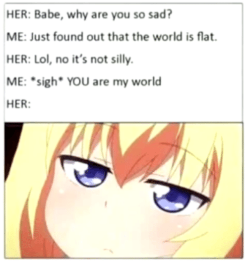 Lol, World, and Sad: HER:Babe, why are you so sad?  ME: Just found out that the world is flat.  HER: Lol, no it's not silly.  ME: sigh YOU are my world  HER