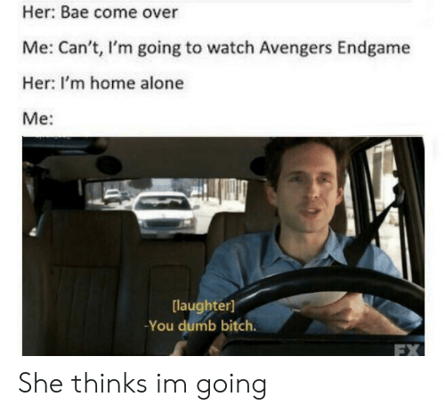 Being Alone, Bae, and Bitch: Her: Bae come over  Me: Can't, I'm going to watch Avengers Endgame  Her: I'm home alone  Me:  laughter]  -You dumb bitch.  FX She thinks im going