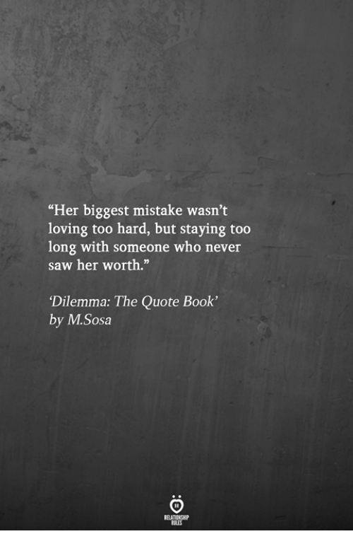 "Saw, Book, and Never: ""Her biggest mistake wasn't  loving too hard, but staying too  long with someone who never  saw her worth.""  Dilemma: The Quote Book'  by M.Sosa"
