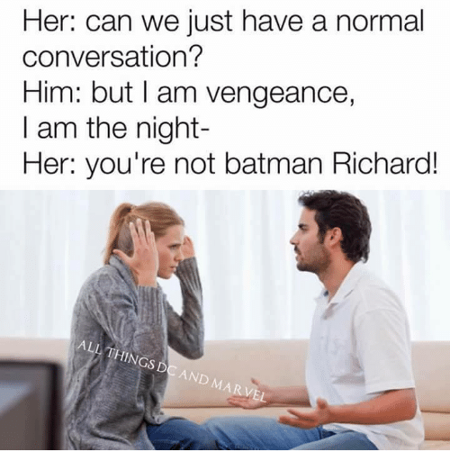 Memes, 🤖, and Conversating: Her: can we just have a normal  conversation?  Him: but I am vengeance,  I am the night  Her: you're not batman Richard!  ALL THINGS  DC AND MARVEL