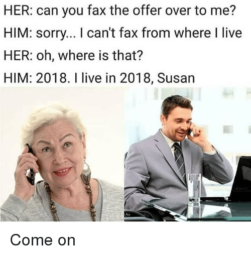 Sorry, Live, and Dank Memes: HER: can you fax the offer over to me?  HIM: sorry... I can't fax from where I live  HER: oh, where is that?  HIM: 2018. I live in 2018, Susan Come on