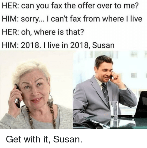Memes, Sorry, and Live: HER: can you fax the offer over to me?  HIM: sorry... I can't fax from where I live  HER: oh, where is that?  HIM: 2018. I live in 2018, Susan Get with it, Susan.
