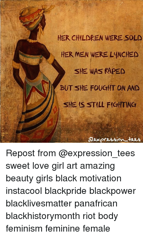 Black Lives Matter, Feminism, and Girls: HER CHILOREN WERE SOLD  HER MEN WERE LYNCHED  SHE WAS RAPED  BUT SHE FOUGHT ON AND  SHE IS STILL FIGHTING Repost from @expression_tees sweet love girl art amazing beauty girls black motivation instacool blackpride blackpower blacklivesmatter panafrican blackhistorymonth riot body feminism feminine female