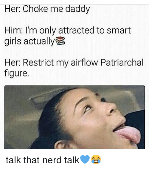 Girls, Memes, and Nerd: Her: Choke me daddy  Him: I'm only attracted to smart  girls actually  Her: Restrict my airflow Patriarchal  figure. talk that nerd talk💙😂